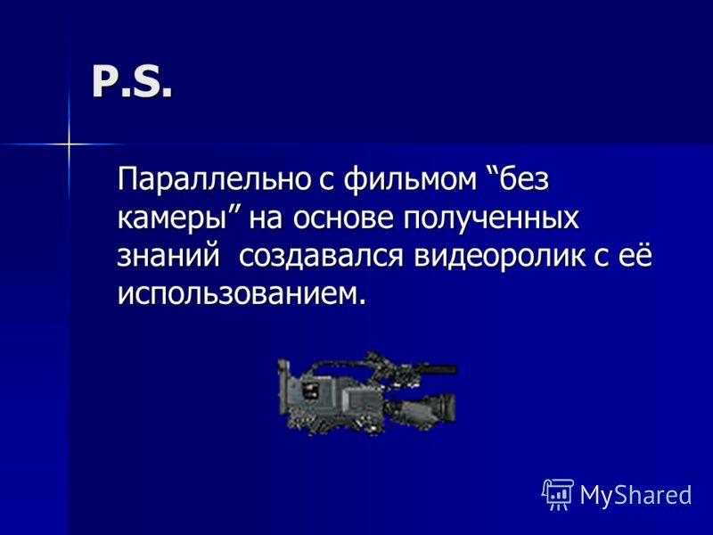 P.S. Параллельно с фильмом без камеры на основе полученных знаний создавался видеоролик с её использованием.
