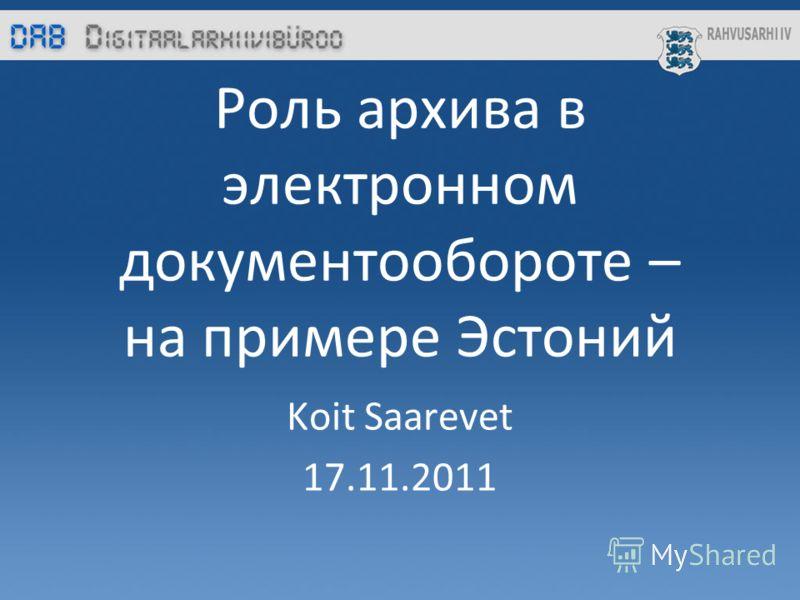 Роль архива в электронном документообороте – на примере Эстоний Koit Saarevet 17.11.2011
