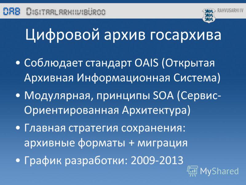 Цифровой архив госархива Соблюдает стандарт OAIS (Открытая Архивная Информационная Система) Модулярная, принципы SOA (Сервис- Ориентированная Архитектура) Главная стратегия сохранения: архивные форматы + миграция График разработки: 2009-2013