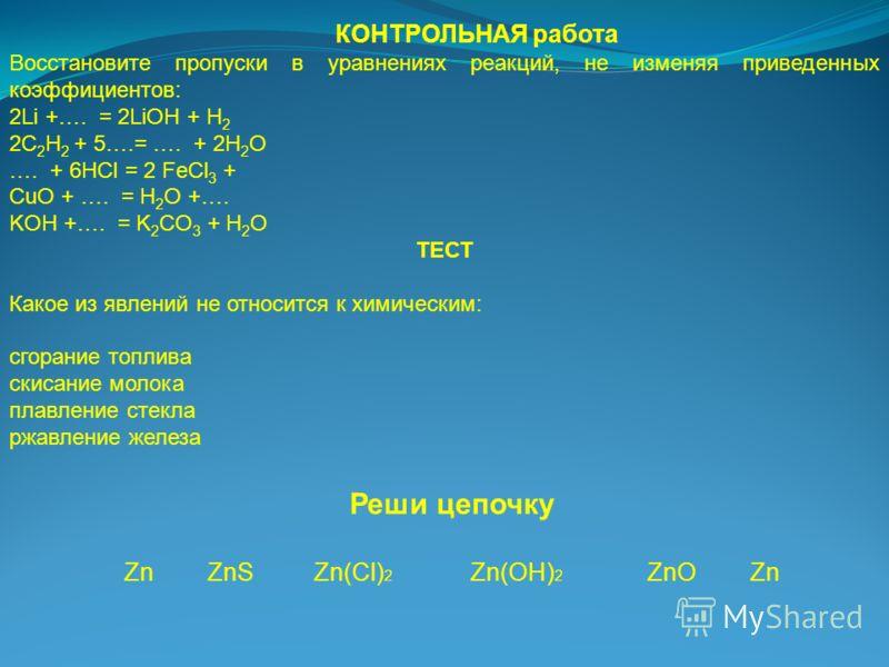 КОНТРОЛЬНАЯ работа Восстановите пропуски в уравнениях реакций, не изменяя приведенных коэффициентов: 2Li +…. = 2LiOH + H 2 2C 2 H 2 + 5….= …. + 2H 2 O …. + 6HCl = 2 FeCl 3 + CuO + …. = H 2 O +…. KOH +…. = K 2 CO 3 + H 2 O ТЕСТ Какое из явлений не отн