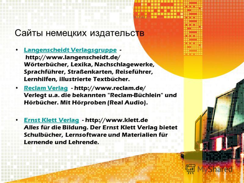 Сайты немецких издательств Langenscheidt Verlagsgruppe - http://www.langenscheidt.de/ Wörterbücher, Lexika, Nachschlagewerke, Sprachführer, Straßenkarten, Reiseführer, Lernhilfen, illustrierte Textbücher.Langenscheidt Verlagsgruppe Reclam Verlag - ht
