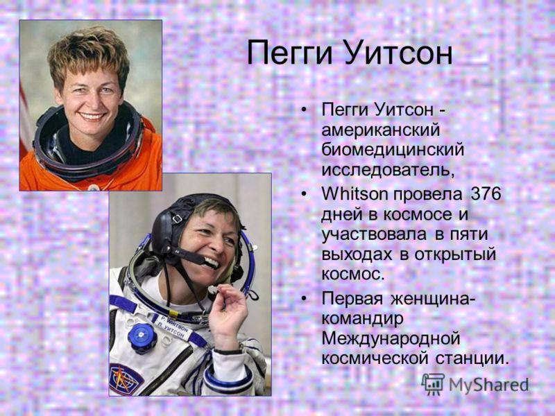 Пегги Уитсон Пегги Уитсон - американский биомедицинский исследователь, Whitson провела 376 дней в космосе и участвовала в пяти выходах в открытый космос. Первая женщина- командир Международной космической станции.