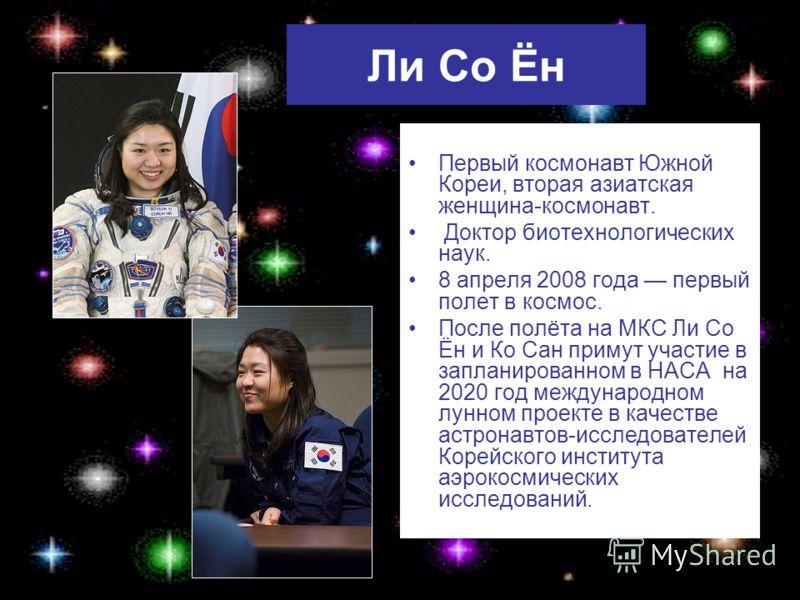 Ли Со Ён Первый космонавт Южной Кореи, вторая азиатская женщина-космонавт. Доктор биотехнологических наук. 8 апреля 2008 года первый полет в космос. После полёта на МКС Ли Со Ён и Ко Сан примут участие в запланированном в НАСА на 2020 год международн