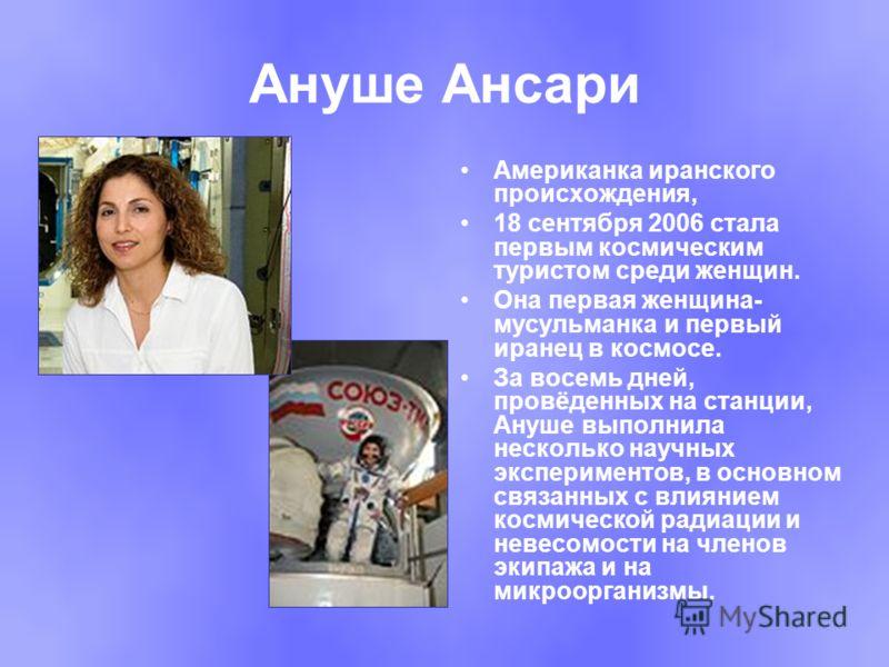 Ануше Ансари Американка иранского происхождения, 18 сентября 2006 стала первым космическим туристом среди женщин. Она первая женщина- мусульманка и первый иранец в космосе. За восемь дней, провёденных на станции, Ануше выполнила несколько научных экс