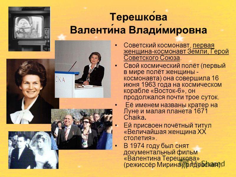 Терешко́ва Валенти́на Влади́мировна Советский космонавт, первая женщина-космонавт Земли, Герой Советского Союза. Свой космический полёт (первый в мире полёт женщины - космонавта) она совершила 16 июня 1963 года на космическом корабле «Восток-6», он п