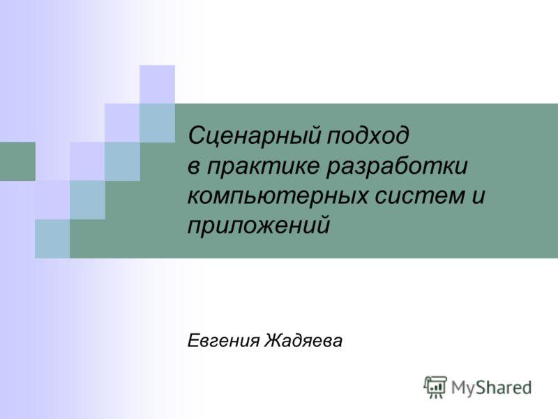 Сценарный подход в практике разработки компьютерных систем и приложений Евгения Жадяева