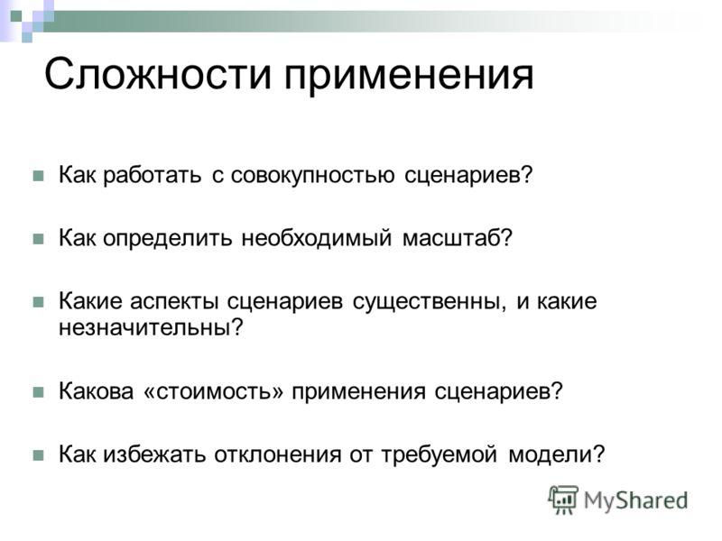 Сложности применения Как работать с совокупностью сценариев? Как определить необходимый масштаб? Какие аспекты сценариев существенны, и какие незначительны? Какова «стоимость» применения сценариев? Как избежать отклонения от требуемой модели?