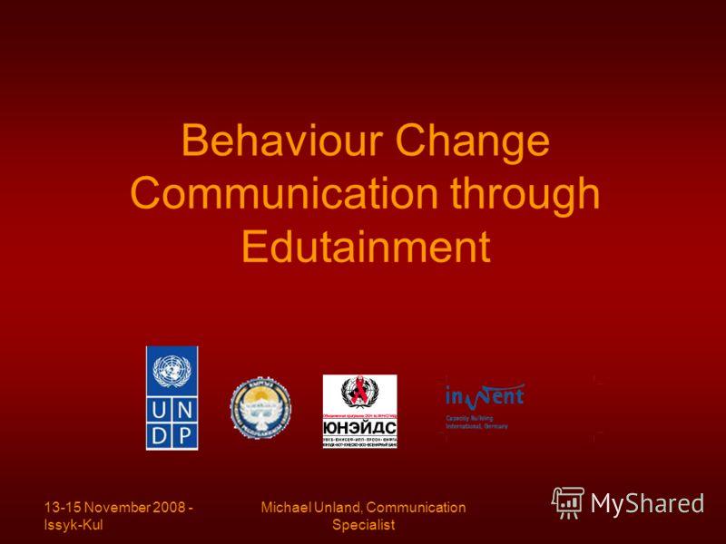 13-15 November 2008 - Issyk-Kul Michael Unland, Communication Specialist Behaviour Change Communication through Edutainment