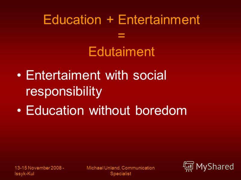 13-15 November 2008 - Issyk-Kul Michael Unland, Communication Specialist Education + Entertainment = Edutaiment Entertaiment with social responsibility Education without boredom
