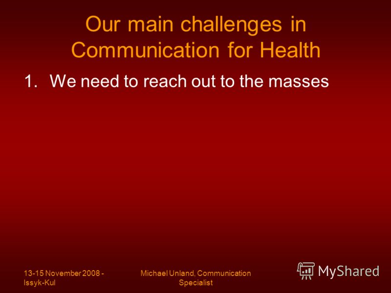 13-15 November 2008 - Issyk-Kul Michael Unland, Communication Specialist Our main challenges in Communication for Health 1.We need to reach out to the masses