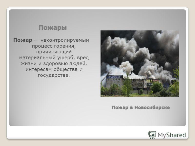Пожары Пожар неконтролируемый процесс горения, причиняющий материальный ущерб, вред жизни и здоровью людей, интересам общества и государства. Пожар в Новосибирске