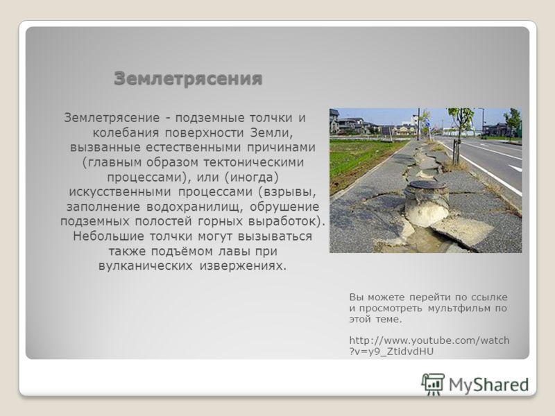Землетрясения Вы можете перейти по ссылке и просмотреть мультфильм по этой теме. http://www.youtube.com/watch ?v=y9_ZtidvdHU Землетрясение - подземные толчки и колебания поверхности Земли, вызванные естественными причинами (главным образом тектоничес