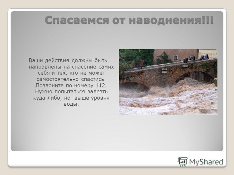 Спасаемся от наводнения!!! Ваши действия должны быть направлены на спасение самих себя и тех, кто не может самостоятельно спастись. Позвоните по номеру 112. Нужно попытаться залезть куда либо, но выше уровня воды.