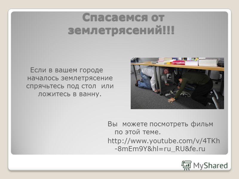 Спасаемся от землетрясений!!! Спасаемся от землетрясений!!! Вы можете посмотреть фильм по этой теме. http://www.youtube.com/v/4TKh -8mEm9Y&hl=ru_RU&fe.ru Если в вашем городе началось землетрясение спрячьтесь под стол или ложитесь в ванну.
