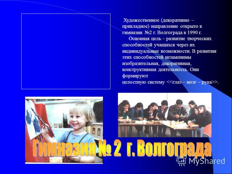Художественное (декоративно – прикладное) направление открыто в гимназии 2 г. Волгограда в 1990 г. Основная цель – развитие творческих способностей учащихся через их индивидуальные возможности. В развитии этих способностей незаменимы изобразительная,