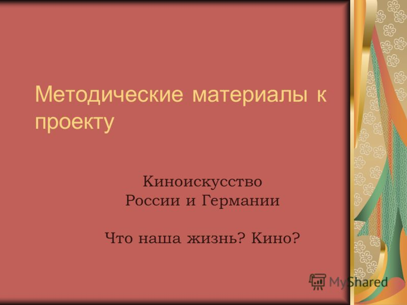 Методические материалы к проекту Киноискусство России и Германии Что наша жизнь? Кино?