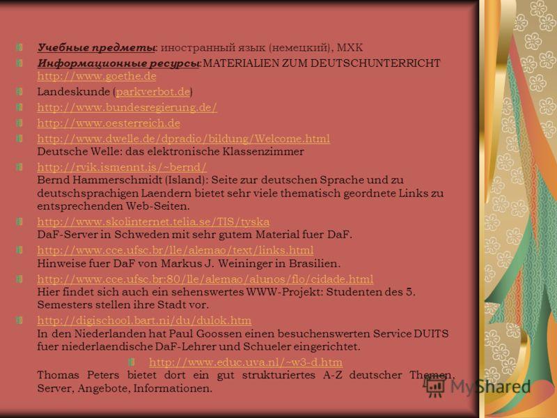 Учебные предметы : иностранный язык (немецкий), МХК Информационные ресурсы :MATERIALIEN ZUM DEUTSCHUNTERRICHT http://www.goethe.de http://www.goethe.de Landeskunde (parkverbot.de)parkverbot.de http://www.bundesregierung.de/ http://www.oesterreich.de