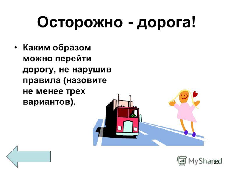 20 Осторожно - дорога! Каким образом можно перейти дорогу, не нарушив правила (назовите не менее трех вариантов).