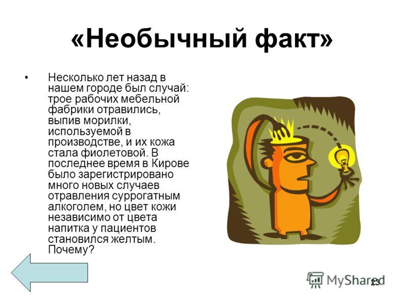 23 «Необычный факт» Несколько лет назад в нашем городе был случай: трое рабочих мебельной фабрики отравились, выпив морилки, используемой в производстве, и их кожа стала фиолетовой. В последнее время в Кирове было зарегистрировано много новых случаев