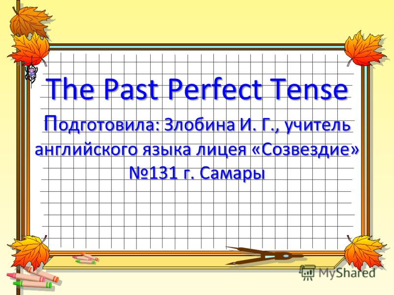 The Past Perfect Tense П одготовила: Злобина И. Г., учитель английского языка лицея «Созвездие» 131 г. Самары
