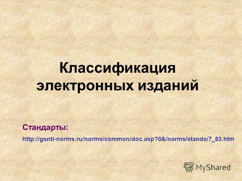 Классификация электронных изданий http://gsnti-norms.ru/norms/common/doc.asp?0&/norms/stands/7_83.htm Стандарты: