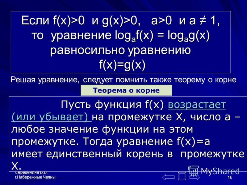 Середенина В.В. г.Набережные Челны 15 Уравнение вида log a f(x) = log a g(x) (или сводящееся к этому виду) называют логарифмическим