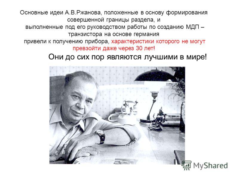 Основные идеи А.В.Ржанова, положенные в основу формирования совершенной границы раздела, и выполненные под его руководством работы по созданию МДП – транзистора на основе германия привели к получению прибора, характеристики которого не могут превзойт