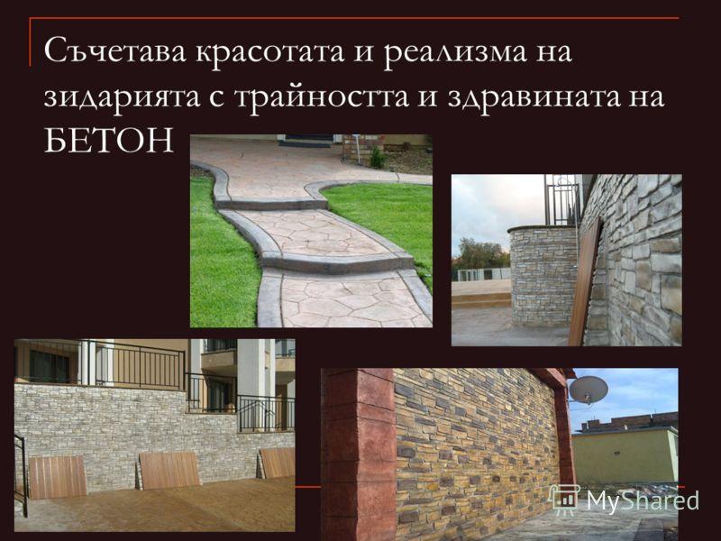 Съчетава красотата и реализма на зидарията с трайността и здравината на БЕТОН