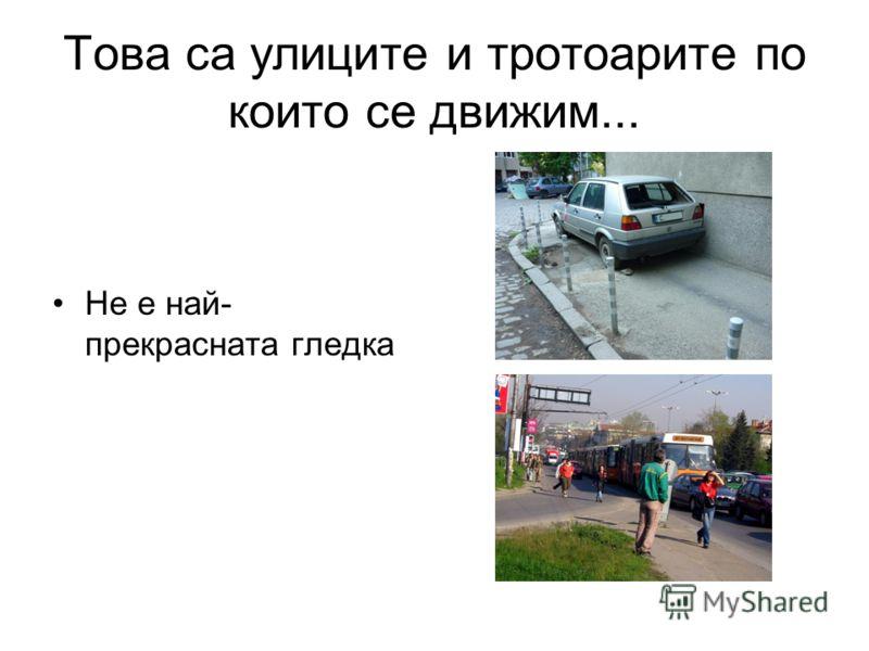 Това са улиците и тротоарите по които се движим... Не е най- прекрасната гледка