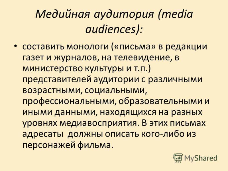 Медийная ayдumopuя (media audiences): составить монологи («письма» в редакции газет и журналов, на телевидение, в министерство культуры и т.п.) представителей аудитории с различными возрастными, социальными, профессиональными, образовательными и ин