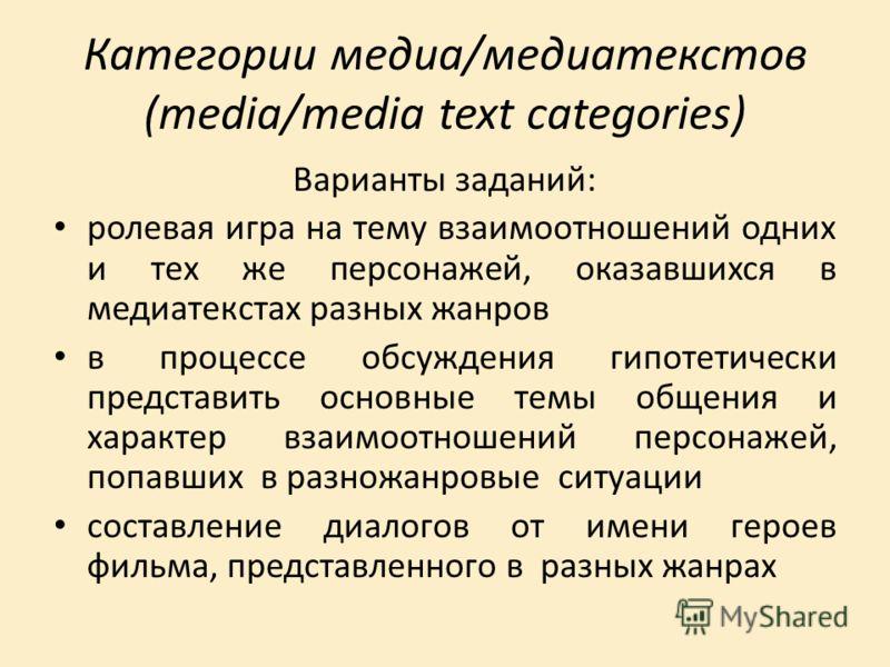 Категории медиа/медиатекстов (media/media text categories) Варианты заданий: ролевая игра на тему взаимоотношений одних и тех же персонажей, оказавшихся в медиатекстах разных жанров в процессе обсуждения гипотетически представить основные темы общени