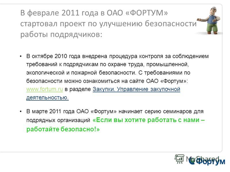 В феврале 2011 года в ОАО «ФОРТУМ» стартовал проект по улучшению безопасности работы подрядчиков: В октябре 2010 года внедрена процедура контроля за соблюдением требований к подрядчикам по охране труда, промышленной, экологической и пожарной безопасн