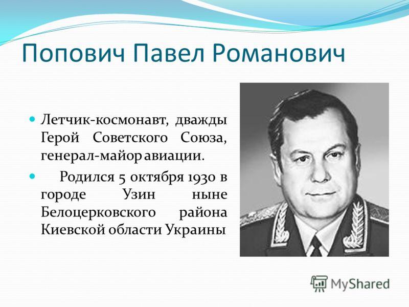 Попович Павел Романович Летчик-космонавт, дважды Герой Советского Союза, генерал-майор авиации. Родился 5 октября 1930 в городе Узин ныне Белоцерковского района Киевской области Украины