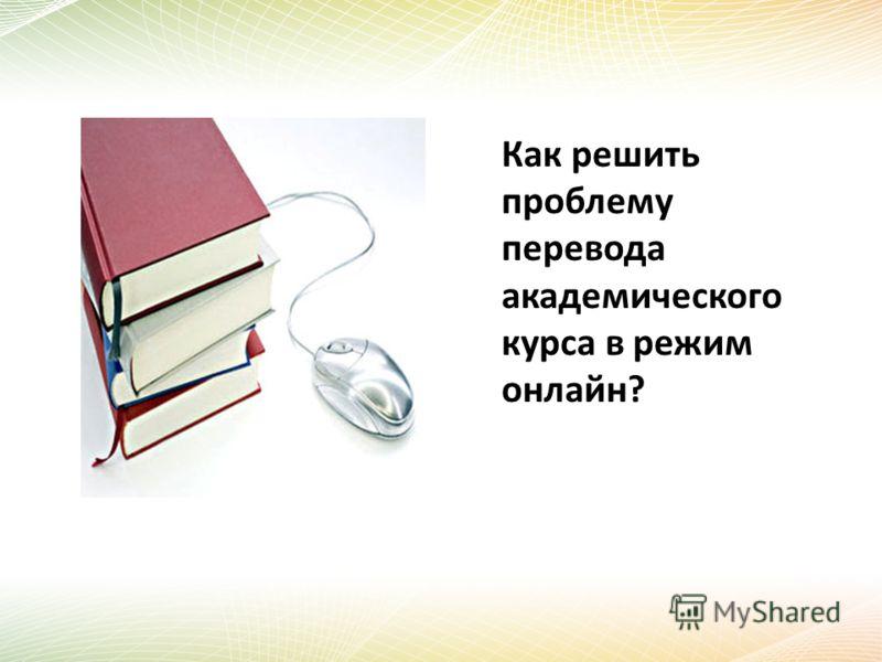Как решить проблему перевода академического курса в режим онлайн?