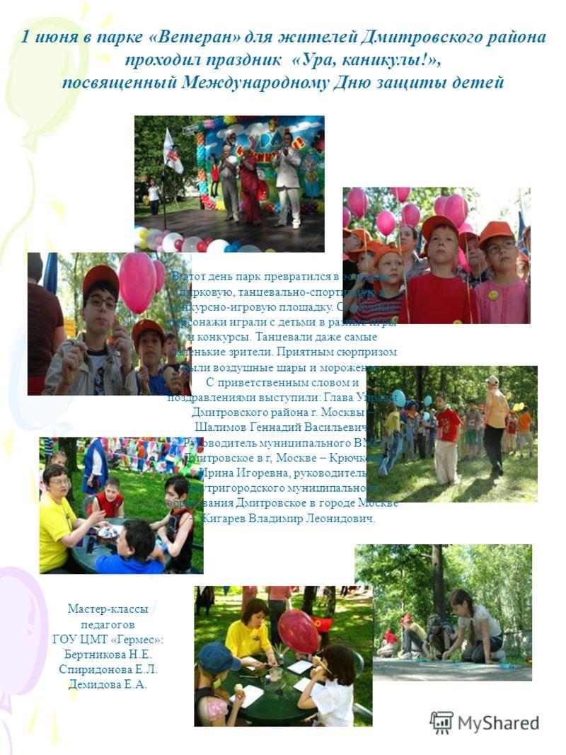 1 июня в парке «Ветеран» для жителей Дмитровского района проходил праздник «Ура, каникулы!», посвященный Международному Дню защиты детей В этот день парк превратился в эстрадно- цирковую, танцевально-спортивную и конкурсно-игровую площадку. Сказочные