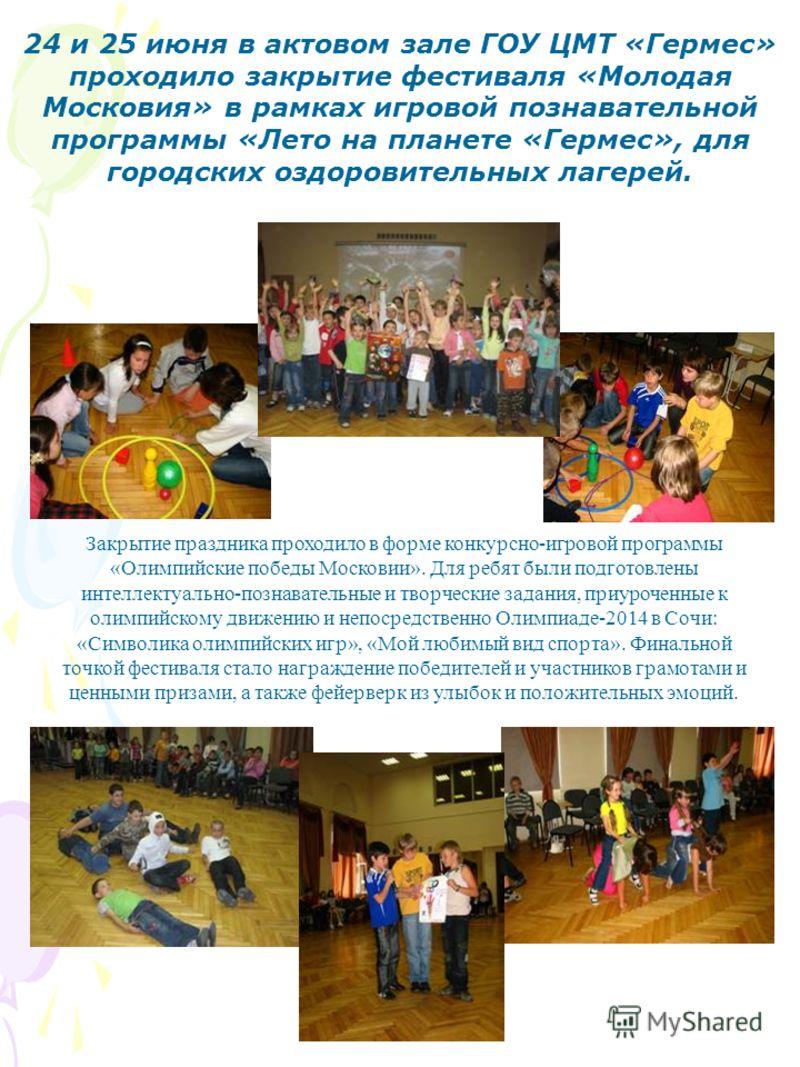 24 и 25 июня в актовом зале ГОУ ЦМТ «Гермес» проходило закрытие фестиваля «Молодая Московия» в рамках игровой познавательной программы «Лето на планете «Гермес», для городских оздоровительных лагерей. Закрытие праздника проходило в форме конкурсно-иг
