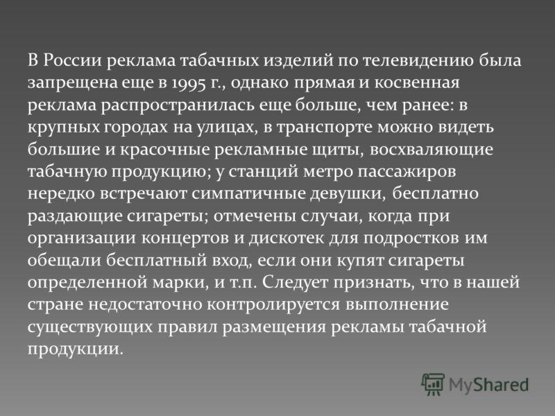 В России реклама табачных изделий по телевидению была запрещена еще в 1995 г., однако прямая и косвенная реклама распространилась еще больше, чем ранее: в крупных городах на улицах, в транспорте можно видеть большие и красочные рекламные щиты, восхва
