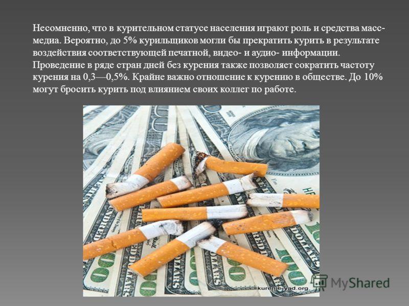 Несомненно, что в курительном статусе населения играют роль и средства масс- медиа. Вероятно, до 5% курильщиков могли бы прекратить курить в результате воздействия соответствующей печатной, видео- и аудио- информации. Проведение в ряде стран дней без