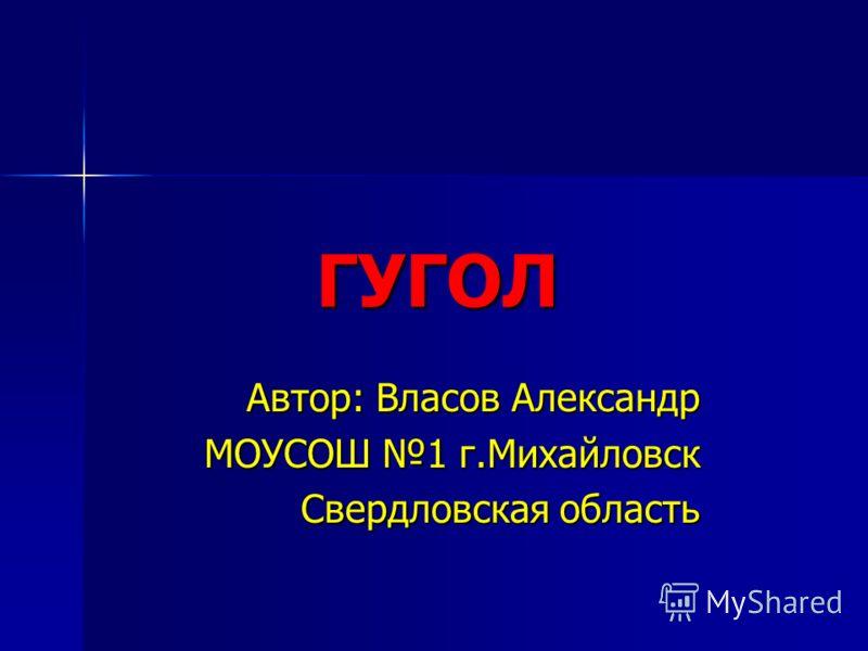ГУГОЛ Автор: Власов Александр МОУСОШ 1 г.Михайловск Свердловская область
