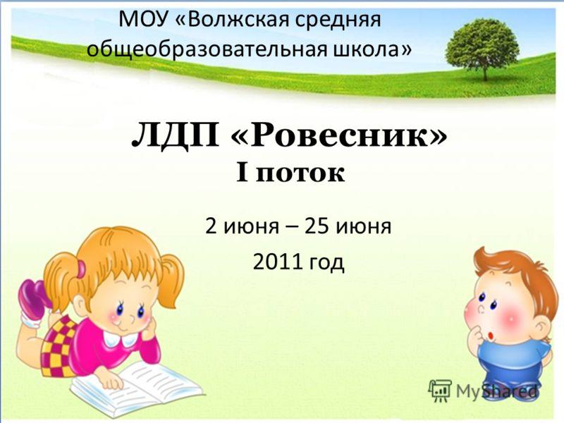 ЛДП «Ровесник» I поток 2 июня – 25 июня 2011 год МОУ «Волжская средняя общеобразовательная школа»