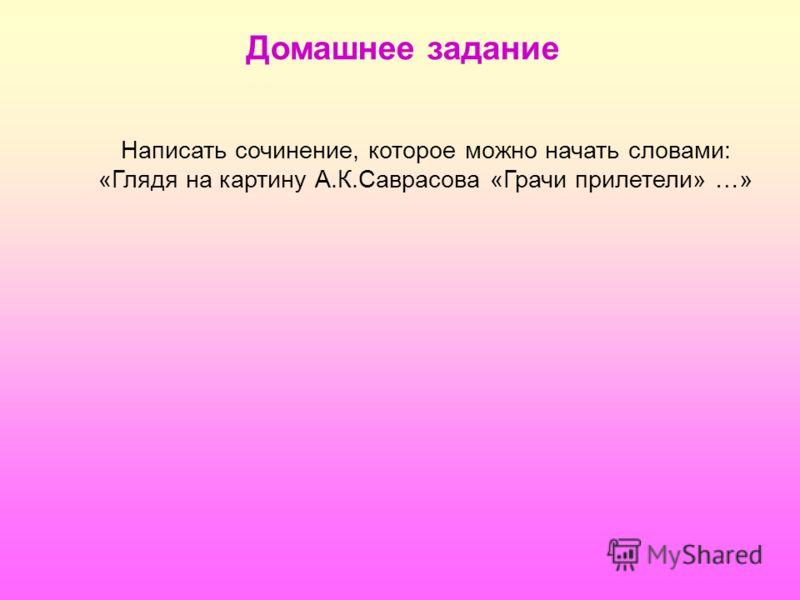 Домашнее задание Написать сочинение, которое можно начать словами: «Глядя на картину А.К.Саврасова «Грачи прилетели» …»