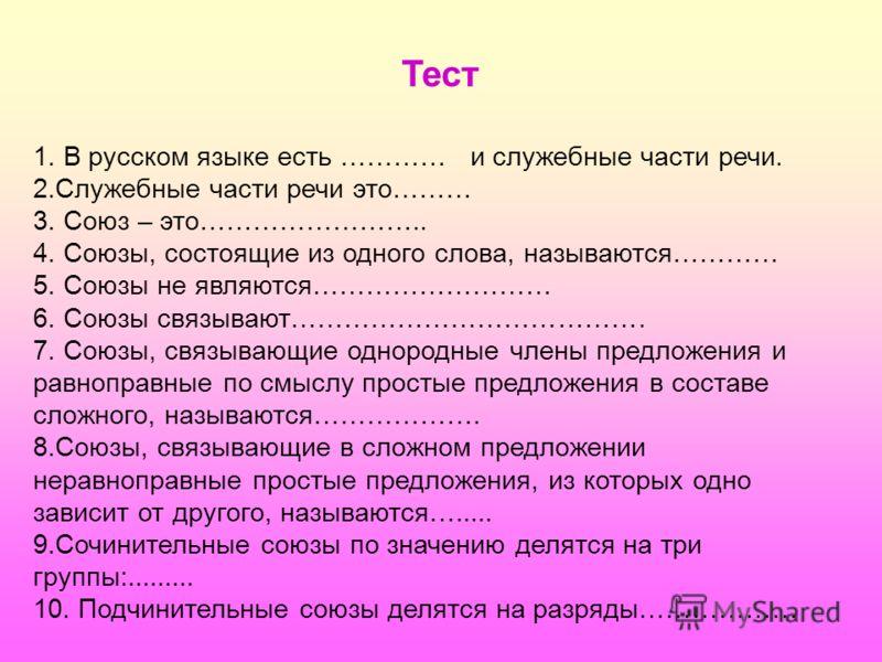 Тест 1. В русском языке есть ………… и служебные части речи. 2.Служебные части речи это……… 3. Союз – это…………………….. 4. Союзы, состоящие из одного слова, называются………… 5. Союзы не являются……………………… 6. Союзы связывают…………………………………. 7. Союзы, связывающие о