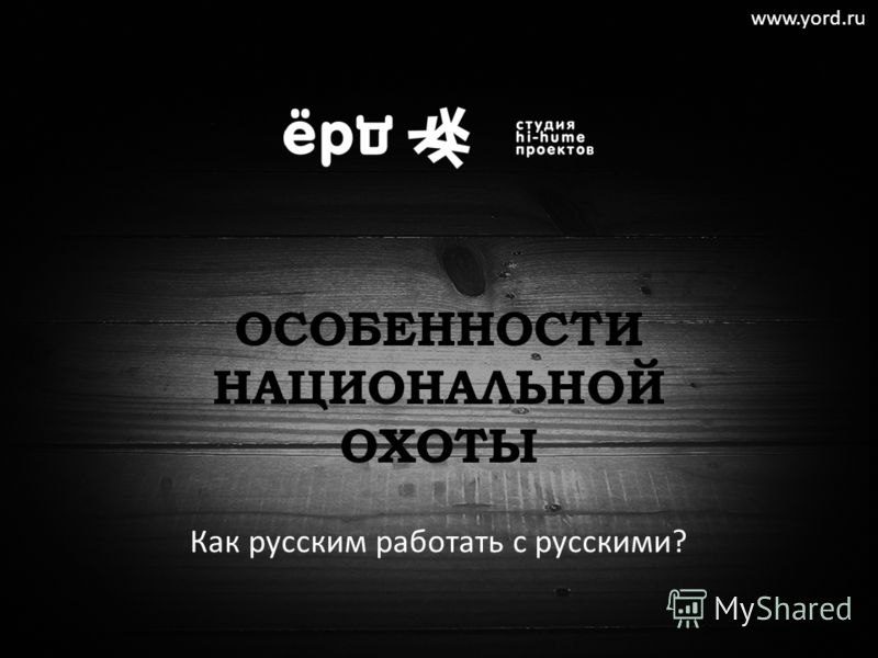 ОСОБЕННОСТИ НАЦИОНАЛЬНОЙ ОХОТЫ Как русским работать с русскими? www.yord.ru