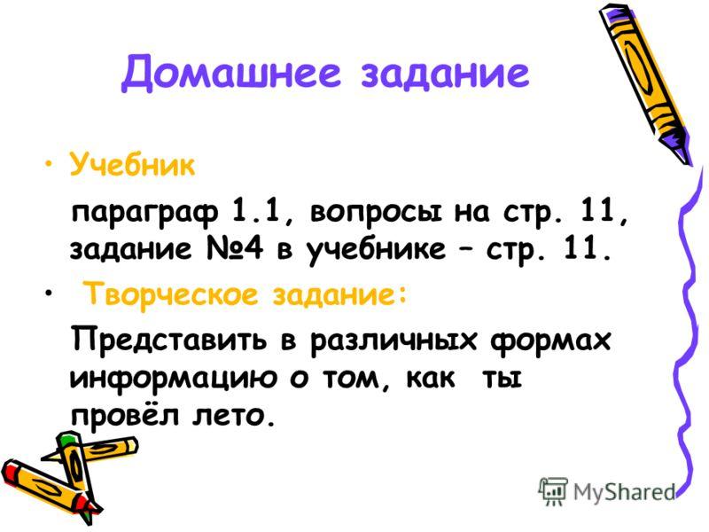 Домашнее задание Учебник параграф 1.1, вопросы на стр. 11, задание 4 в учебнике – стр. 11. Творческое задание: Представить в различных формах информацию о том, как ты провёл лето.