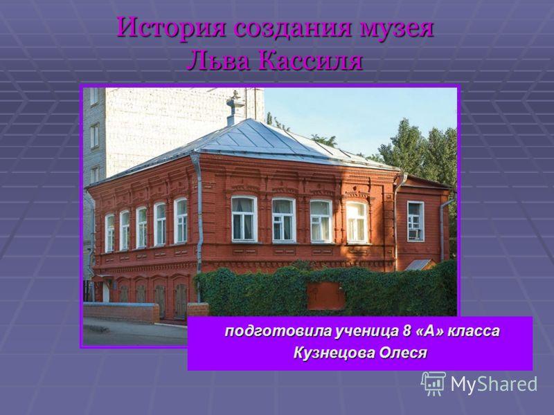 История создания музея Льва Кассиля подготовила ученица 8 «А» класса подготовила ученица 8 «А» класса Кузнецова Олеся