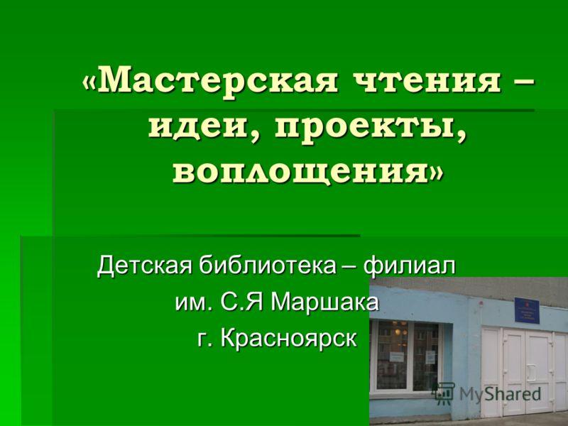 «Мастерская чтения – идеи, проекты, воплощения» Детская библиотека – филиал им. С.Я Маршака г. Красноярск