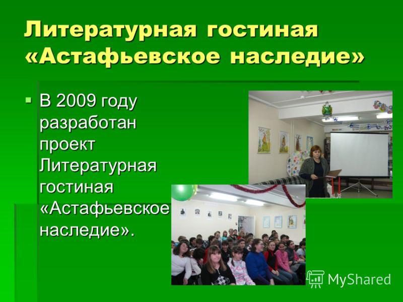 Литературная гостиная «Астафьевское наследие» В 2009 году разработан проект Литературная гостиная «Астафьевское наследие». В 2009 году разработан проект Литературная гостиная «Астафьевское наследие».