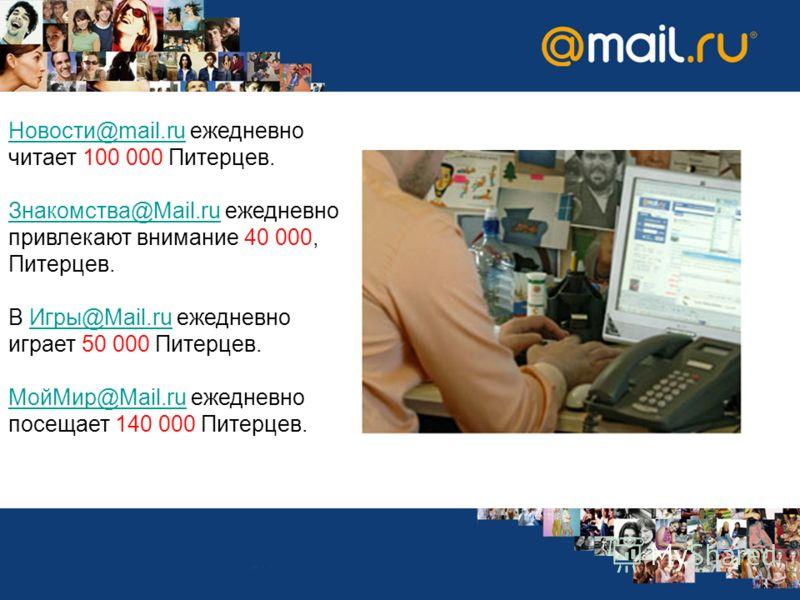 Новости@mail.ruНовости@mail.ru ежедневно читает 100 000 Питерцев. Знакомства@Mail.ruЗнакомства@Mail.ru ежедневно привлекают внимание 40 000, Питерцев. В Игры@Mail.ru ежедневно играет 50 000 Питерцев.Игры@Mail.ru МойМир@Mail.ruМойМир@Mail.ru ежедневно