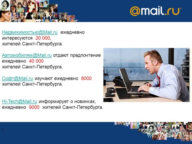 Недвижимостью@Mail.ruНедвижимостью@Mail.ru ежедневно интересуются 20 000, жителей Санкт-Петербурга. Автомобилям@Mail.ruАвтомобилям@Mail.ru отдают предпочтение ежедневно 40 000 жителей Санкт-Петербурга. Софт@Mail.ruСофт@Mail.ru изучают ежедневно 8000
