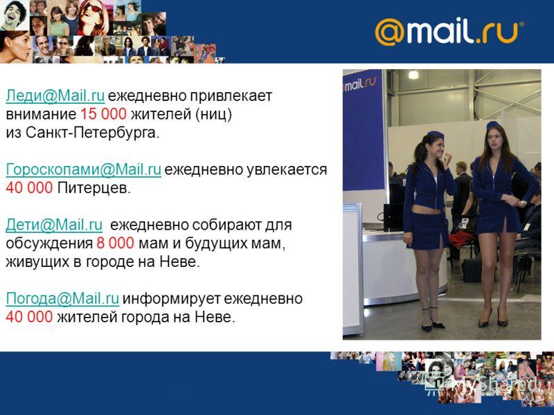 Леди@Mail.ruЛеди@Mail.ru ежедневно привлекает внимание 15 000 жителей (ниц) из Санкт-Петербурга. Гороскопами@Mail.ruГороскопами@Mail.ru ежедневно увлекается 40 000 Питерцев. Дети@Mail.ruДети@Mail.ru ежедневно собирают для обсуждения 8 000 мам и будущ